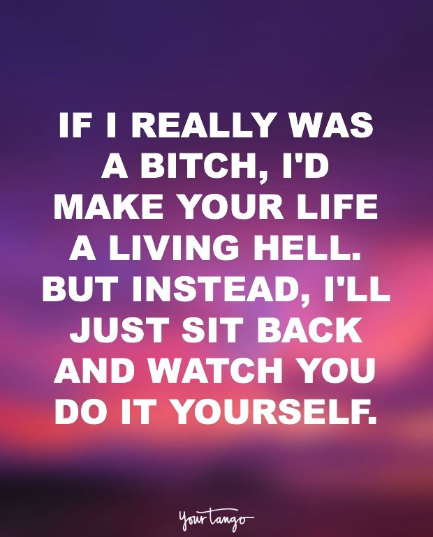 """""""If I really was a bitch, I'd make your life a living hell. But instead, I'll just sit back and watch you do it yourself."""""""