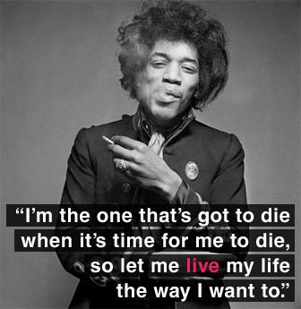I have seen this quote by Jimi Hendrix while I was in my teens and it always stood with me. It's my life and no one can live it for me and I should never let anyone dictate to me how my life should proceed.: