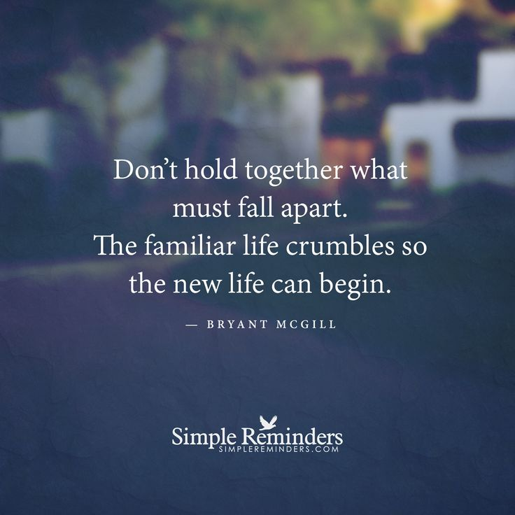 Don't hold together what must fall apart. The familiar life crumbles so the new life can begin. — Bryant McGill