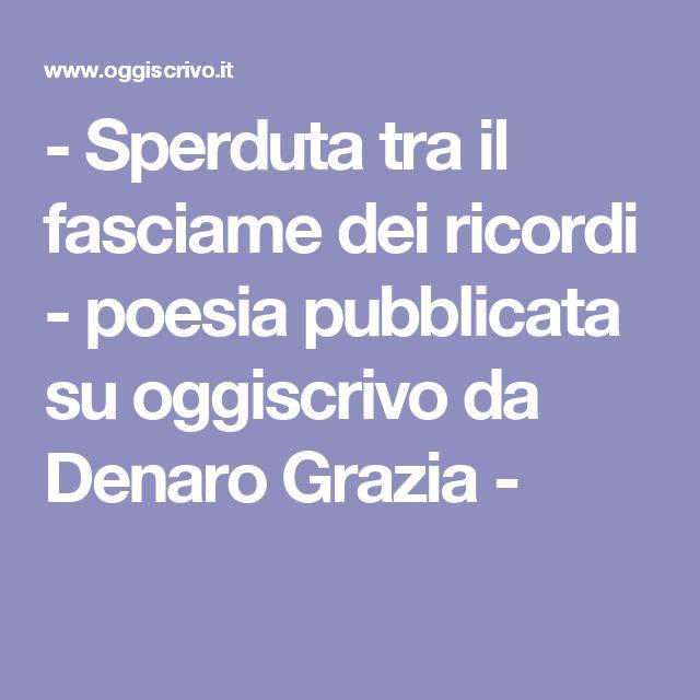 - Sperduta tra il fasciame dei ricordi - poesia pubblicata su oggiscrivo da Denaro Grazia -