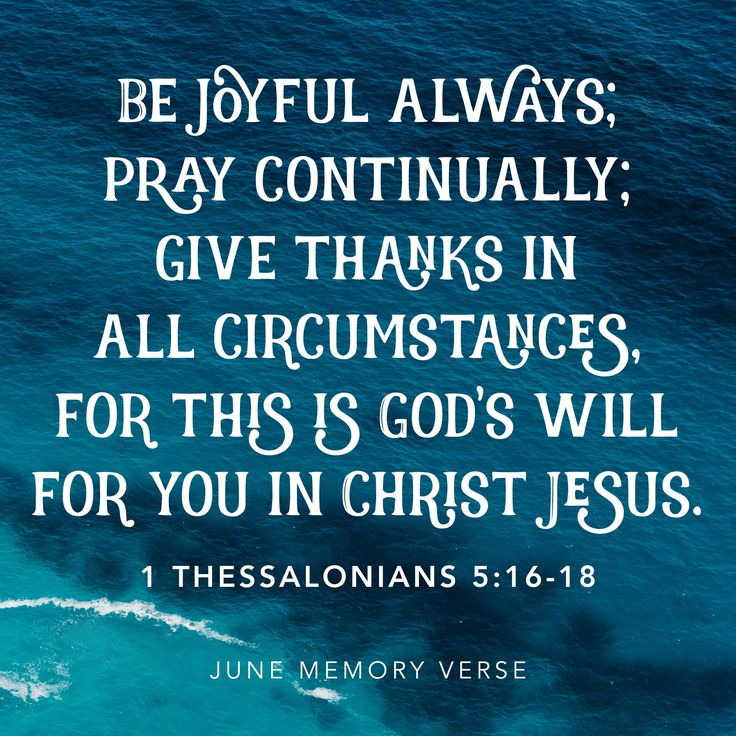 """""""Be joyful always; pray continually; give thanks in all circumstances, for this is God's will for you in Christ Jesus."""" 1 Thessalonians 5:16-18"""