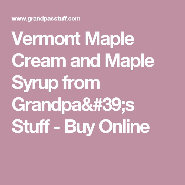 Vermont Maple Cream and Maple Syrup from Grandpa's Stuff - Buy Online