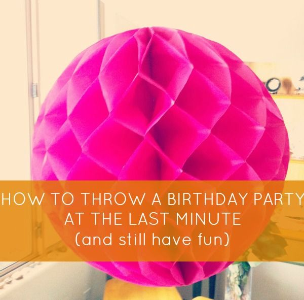 How to throw a birthday party at the last minute party for Last minute party ideas