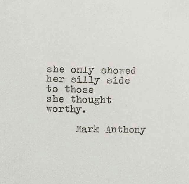 She only showed her silly side to those she thought worthy. -Mark Anthony