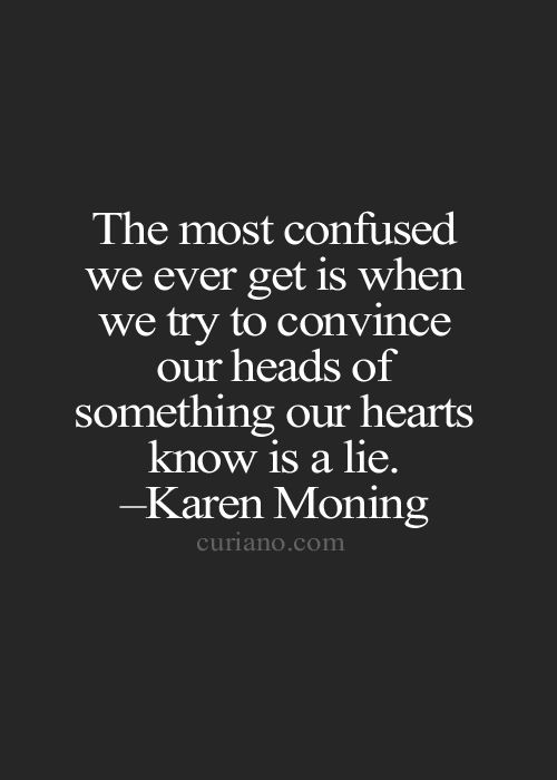 The most confuse we ever get is when we try to convince our heads of something our hearts know is a lie.