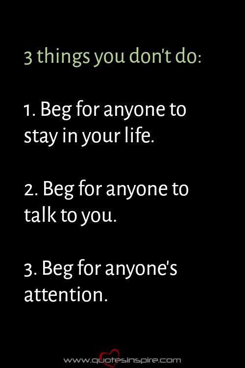 3 things you don't do: 1. Beg for anyone to stay in your life. 2. Beg for anyone to talk to you. 3. Beg for anyone's attention.