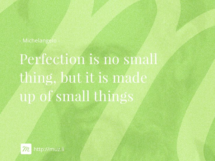 """Perfection is no small thing, but it is made up of small things"""