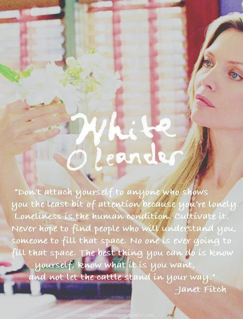 White Oleander...the best part of me is hidden. One of my favorite novels and it's a great film too.