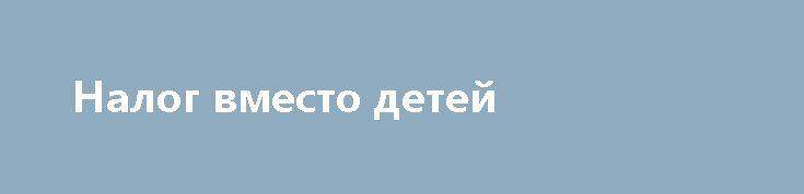 Налог вместо детей http://rusdozor.ru/2017/05/11/nalog-vmesto-detej/  Безусловно, многодетные семьи — это красиво, радует глаз и, глядя на перманентный веселый шум-гам, понимаешь, что вот оно — будущее. Подобных ассоциаций не возникает при лицезрении стареющих одиночек-гедонистов, что в погоне за карьерой и удовольствиями как-то позабыли, что оргазм — ...