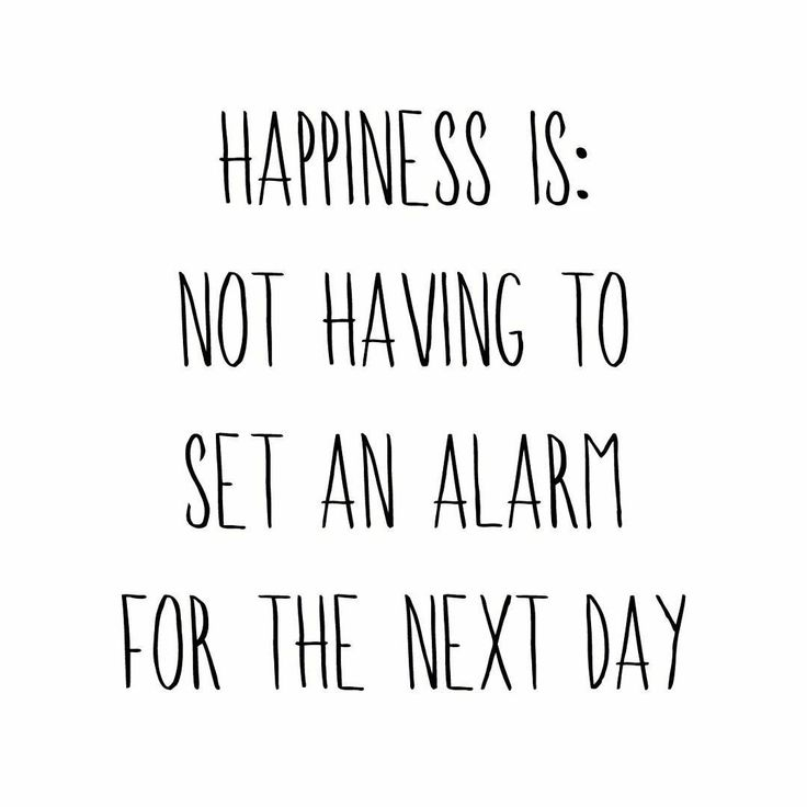 Yes! Happiness is: not having to set an alarm for the next day! I love those days when I have an opportunity to sleep in a little and just let the day unfold.