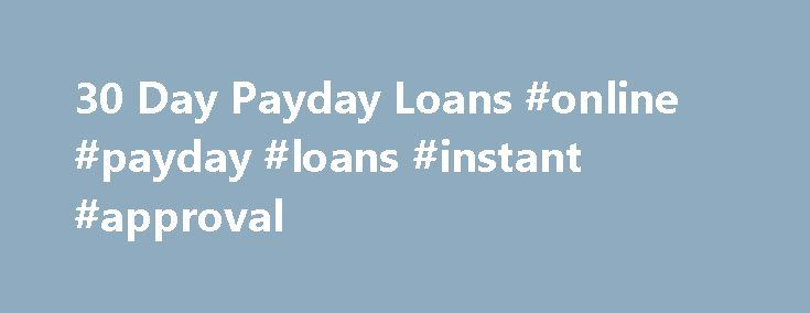 30 Day Payday Loans #online #payday #loans #instant #approval http://loan.remmont.com/30-day-payday-loans-online-payday-loans-instant-approval/  #30 day loans # 30 Day Payday Loans With the high prices of goods, you may be struggling to ensure that your monthly income from work will cover all of your needs. You may be familiar with the scenario of getting up in the morning only to find out that you are again short for…The post 30 Day Payday Loans #online #payday #loans #instant #approval…
