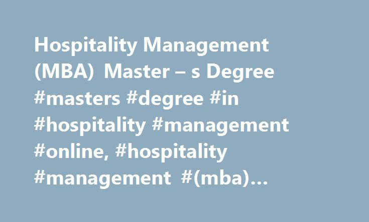 Hospitality Management (MBA) Master – s Degree #masters #degree #in #hospitality #management #online, #hospitality #management #(mba) #master #s #degree http://netherlands.remmont.com/hospitality-management-mba-master-s-degree-masters-degree-in-hospitality-management-online-hospitality-management-mba-master-s-degree/  # Hospitality Management (MBA) Master's Degree Earning a Master of Business Administration (MBA) in Hospitality Management can give you the knowledge necessary to operate…