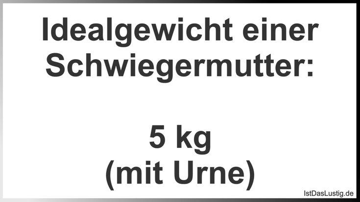 Idealgewicht einer Schwiegermutter:  5 kg (mit Urne) ... gefunden auf https://www.istdaslustig.de/spruch/2955 #lustig #sprüche #fun #spass