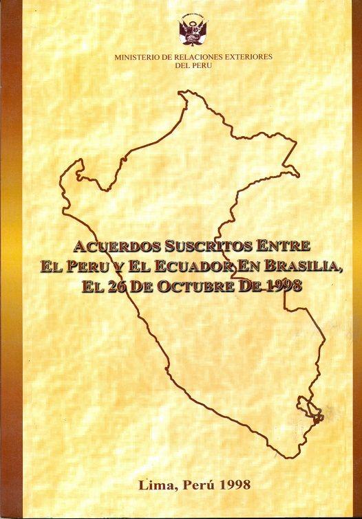 Código: 327.85 / P438A. Título: Acuerdos suscritos entre el Perú y el Ecuador en Brasilia, el 26 de octubre de 1998. Autor institutcional: Perú. Ministerio de Relaciones Exteriores. Catálogo: http://biblioteca.ccincagarcilaso.gob.pe/biblioteca/catalogo/ver.php?id=8724&idx=2-0000015873