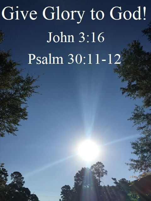 God Morning from Trinity, TX Today is Saturday September 30, 2017  Day 273 on the 2017 Journey  Make It A Great Day, Everyday! Give Glory to God! Today's Scripture: John 3:16; Psalm 30:11-12 https://www.biblegateway.com/passage/?search=John+3%3A16%3BPsalm+30%3A11-12&version=NKJV For God so loved the world that He gave His only begotten Son... Inspirational Song https://youtu.be/-ZX9lxpwlM0