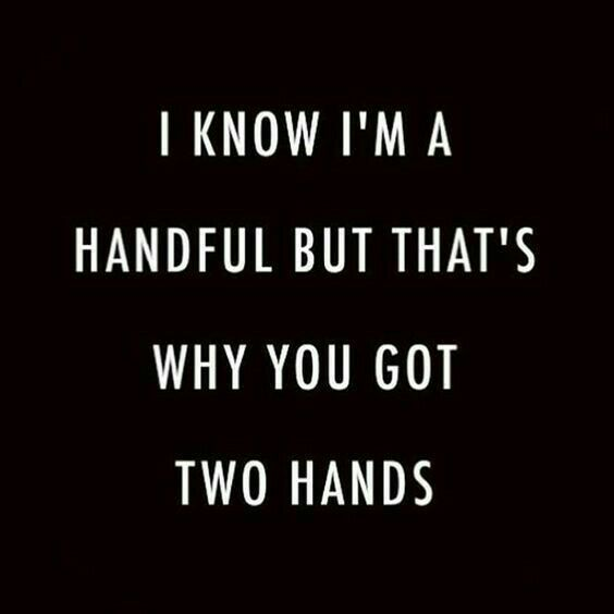 I know I'm a handful but that's why you got two hands.