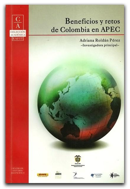 Beneficios y retos de Colombia en APEC–Adriana Roldán Pérez- Universidad Eafit     http://www.librosyeditores.com/tiendalemoine/relaciones-internacionales-/2005-beneficios-y-retos-de-colombia-en-apec.html    Editores y distribuidores