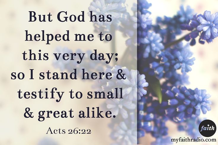 Acts 26:22...Has God helped you to this very day? Testify of His great works!