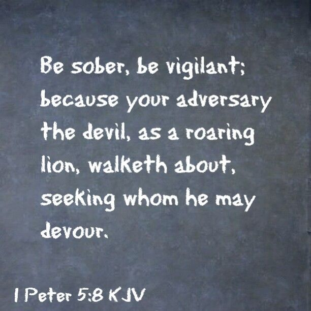 1 Peter 5:8 KJV - Be sober, be vigilant; because your adversary the devil, as a roaring lion, walketh about, seeking whom he may devour.