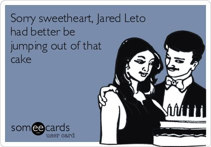 Sorry sweetheart, Jared Leto had better be jumping out of that cake.