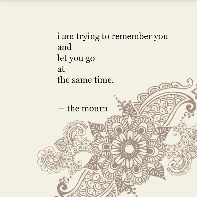 I am trying to remember you & let you go at the same time. --Nayyirah Waheed, the mourn, nejma