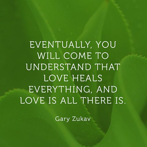 Eventually, you will come to understand that love heals everything, and love is all there is. — Gary Zukav