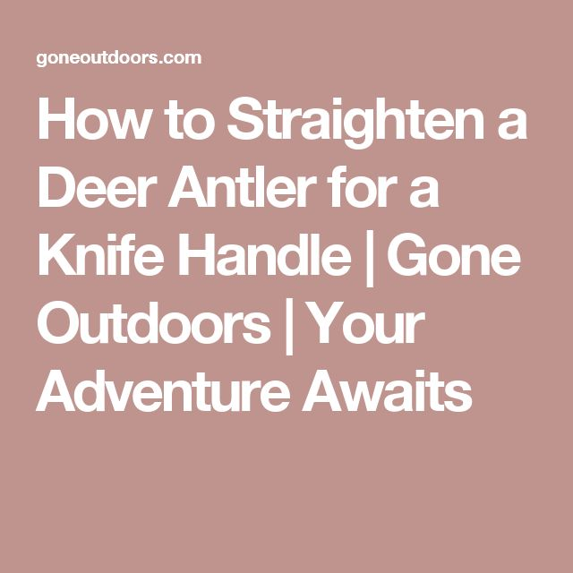 How to Straighten a Deer Antler for a Knife Handle | Gone Outdoors | Your Adventure Awaits