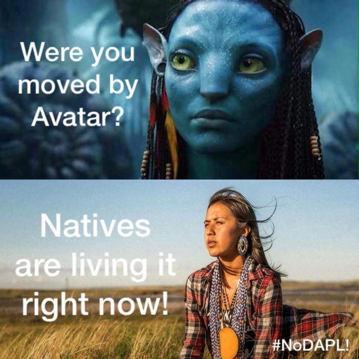 Are you paying attention?  Or are Native Americans  relateable to you all only as fictional alien constructs from a sci fi movie, or relics to be viewed in photographs aged with patina?  Are we okay when you claim our heritage, but don't live the struggle?  THE PEOPLE ARE HERE NOW! Standing Rock is real, the Apache Stronghold is real, pandora is not!  Wake up.