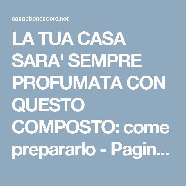 LA TUA CASA SARA' SEMPRE PROFUMATA CON QUESTO COMPOSTO: come prepararlo - Pagina 2 di 3 - Casa & Benessere