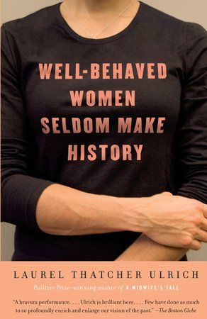 """by Laurel Thatcher Ulrich From admired historian—and coiner of one of feminism's most popular slogans—Laurel Thatcher Ulrich comes an exploration of what it means for women to make history. In 1976, in an obscure scholarly article, Ulrich wrote, """"Well behaved women seldom make history."""" Today these words appear on t-shirts, mugs, bumper stickers, greeting cards, and all sorts of Web sites and blogs. Ulrich explains how that happen..."""