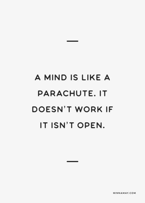 a mind is like a parachute. It doesn't work if it isn't open...