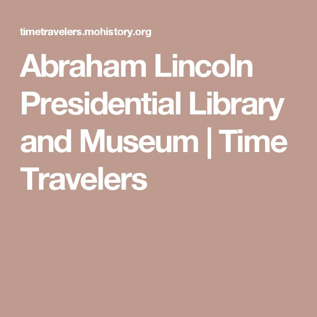 Abraham Lincoln Presidential Library and Museum | Time Travelers