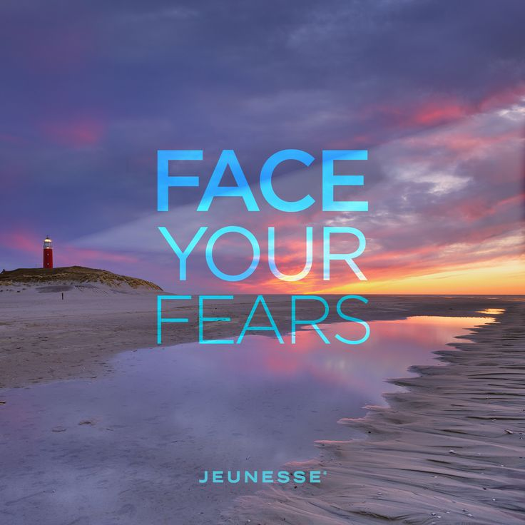 Face your fears.