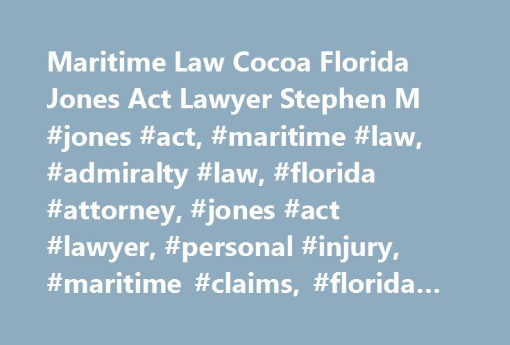 Maritime Law Cocoa Florida Jones Act Lawyer Stephen M #jones #act, #maritime #law, #admiralty #law, #florida #attorney, #jones #act #lawyer, #personal #injury, #maritime #claims, #florida #maritime #law http://japan.nef2.com/maritime-law-cocoa-florida-jones-act-lawyer-stephen-m-jones-act-maritime-law-admiralty-law-florida-attorney-jones-act-lawyer-personal-injury-maritime-claims-florida-maritime-l/  # The hiring of a lawyer is an important decision that should not be based solely upon…