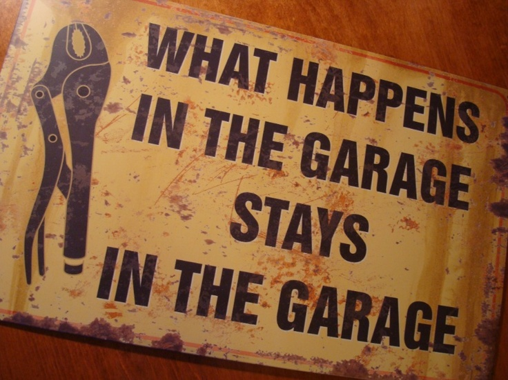 What happens in the garage, stays in the garage.