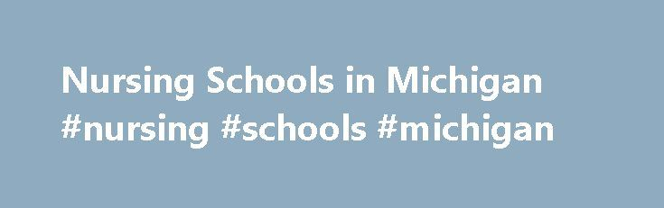 Nursing Schools in Michigan #nursing #schools #michigan http://tennessee.nef2.com/nursing-schools-in-michigan-nursing-schools-michigan/  # Nursing Schools in Michigan – MI Select a program of interest to find schools: Michigan nursing programs have been turning away hundreds of overly qualified applicants in recent years due to the shortage of nursing faculty at nursing schools and teaching hospitals. Michigan s nursing shortage has been growing ever since. This should not be taken as a…