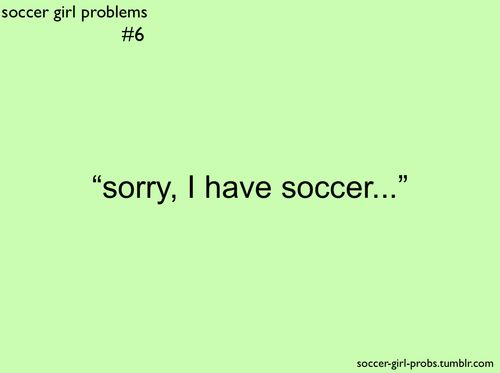 soccer girl problems | Tumblr seriously couldn't go to the movies with friends this weekend; I have a game and practice
