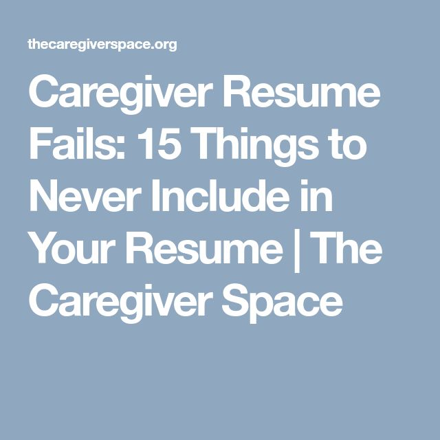 Caregiver Resume Fails: 15 Things to Never Include in Your Resume | The Caregiver Space