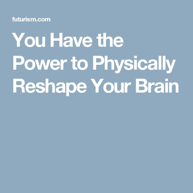 You Have the Power to Physically Reshape Your Brain