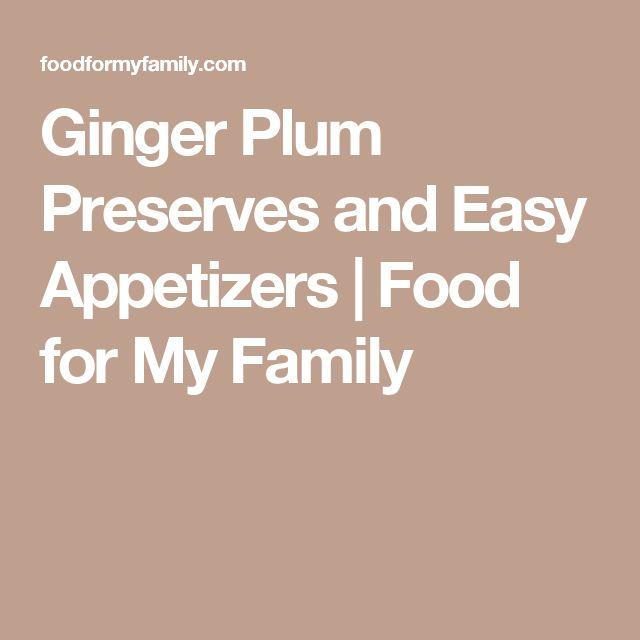 Ginger Plum Preserves and Easy Appetizers | Food for My Family