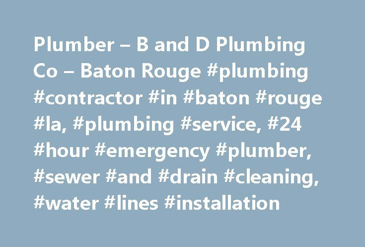 Plumber – B and D Plumbing Co – Baton Rouge #plumbing #contractor #in #baton #rouge #la, #plumbing #service, #24 #hour #emergency #plumber, #sewer #and #drain #cleaning, #water #lines #installation http://autos.nef2.com/plumber-b-and-d-plumbing-co-baton-rouge-plumbing-contractor-in-baton-rouge-la-plumbing-service-24-hour-emergency-plumber-sewer-and-drain-cleaning-water-lines-installation/  # Affordable Residential Commercial Plumbing B and D Plumbing Company is a trusted provider of plumbing…