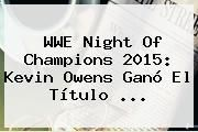 http://tecnoautos.com/wp-content/uploads/imagenes/tendencias/thumbs/wwe-night-of-champions-2015-kevin-owens-gano-el-titulo.jpg Night of Champions 2015. WWE Night of Champions 2015: Kevin Owens ganó el título ..., Enlaces, Imágenes, Videos y Tweets - http://tecnoautos.com/actualidad/night-of-champions-2015-wwe-night-of-champions-2015-kevin-owens-gano-el-titulo/
