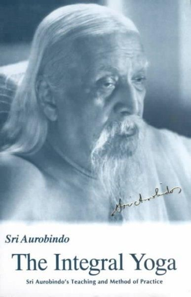 The Integral Yoga: Sri Aurobindo's Teaching and Method of Practice