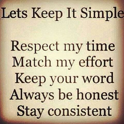 Let's keep it simple. Respect my time. Match my effort. Keep your ...
