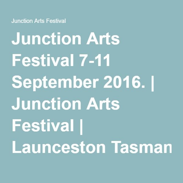 Junction Arts Festival 7-11 September 2016. | Junction Arts Festival | Launceston Tasmania