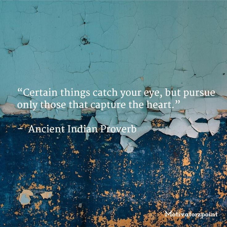 """""""Certain things catch your eye, but pursue only those that capture the heart.""""   –  Ancient Indian Proverb"""