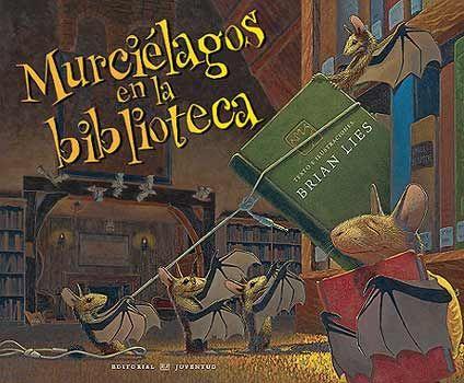 MURCIÉLAGOS EN LA BIBLIOTECA Brian Lies Una historia divertida de unos murciélagos adictos a la lectura, que acuden a la biblioteca cuando el bibliotecario se deja una ventana abierta, entonces ellos pueden leer hasta el amanecer. Un texto en rima que gustará a los niños. A partir de 5 años.