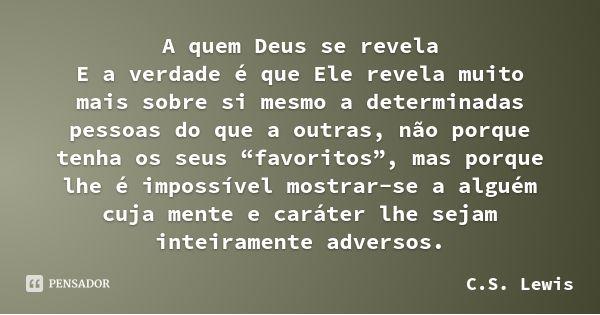 """A quem Deus se revela E a verdade é que Ele revela muito mais sobre si mesmo a determinadas pessoas do que a outras, não porque tenha os seus """"favoritos"""", mas porque lhe é impossível... — C.S. Lewis"""