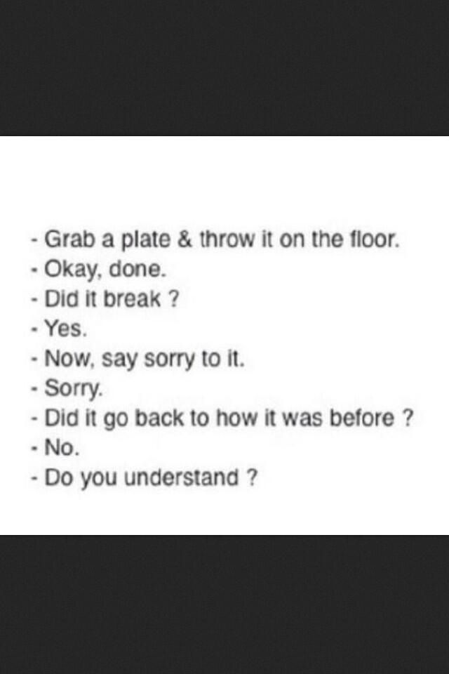 Sorry isn't always enough.  Actions matter.  Repair the plate together.   Glue it back together with love, respect and God as the glue and the plate will then become unbreakable...