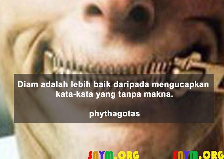 Diam adalah lebih baik daripada mengucapkan kata-kata yang tanpa makna. -Phytagoras